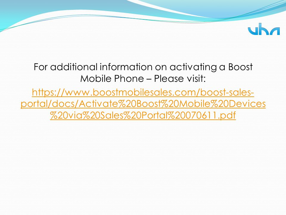 For additional information on activating a Boost Mobile Phone – Please visit: https://www.boostmobilesales.com/boost-sales-portal/docs/Activate%20Boost%20Mobile%20Devices%20via%20Sales%20Portal%20070611.pdf