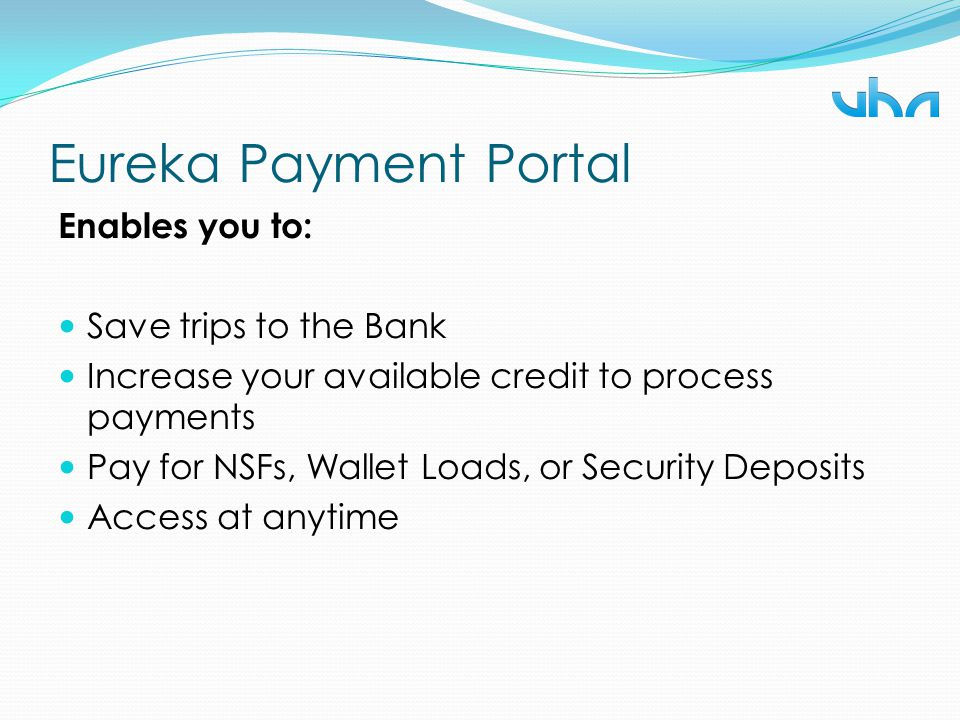 Eureka Payment Portal Enables you to: Save trips to the Bank