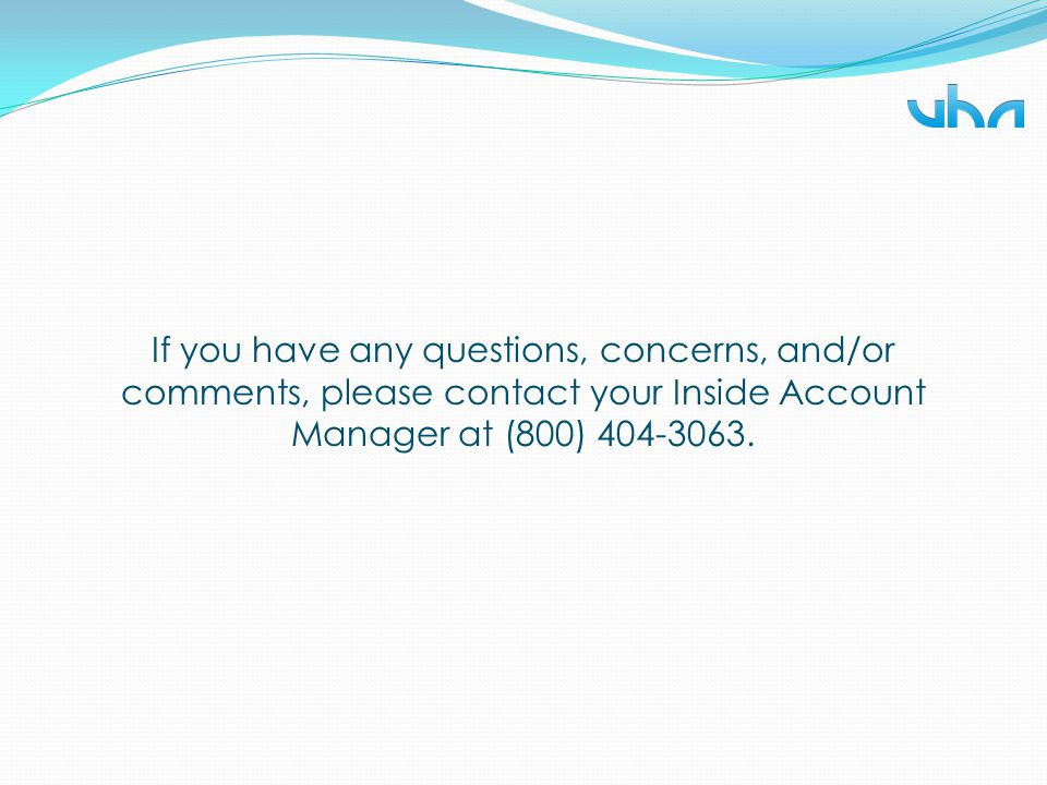 If you have any questions, concerns, and/or comments, please contact your Inside Account Manager at (800) 404-3063.