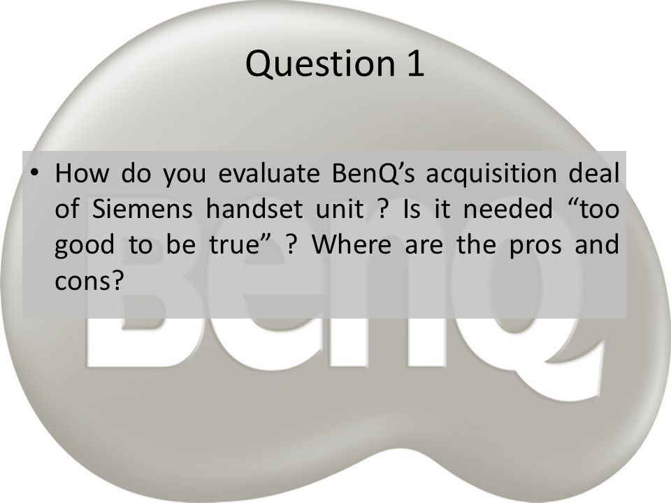 Question 1 How do you evaluate BenQ's acquisition deal of Siemens handset unit .