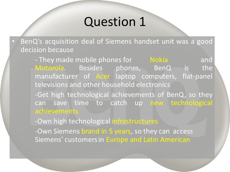 Question 1 BenQ's acquisition deal of Siemens handset unit was a good decision because.