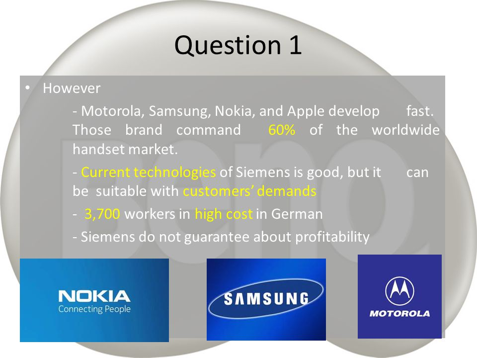 Question 1 However. - Motorola, Samsung, Nokia, and Apple develop fast. Those brand command 60% of the worldwide handset market.