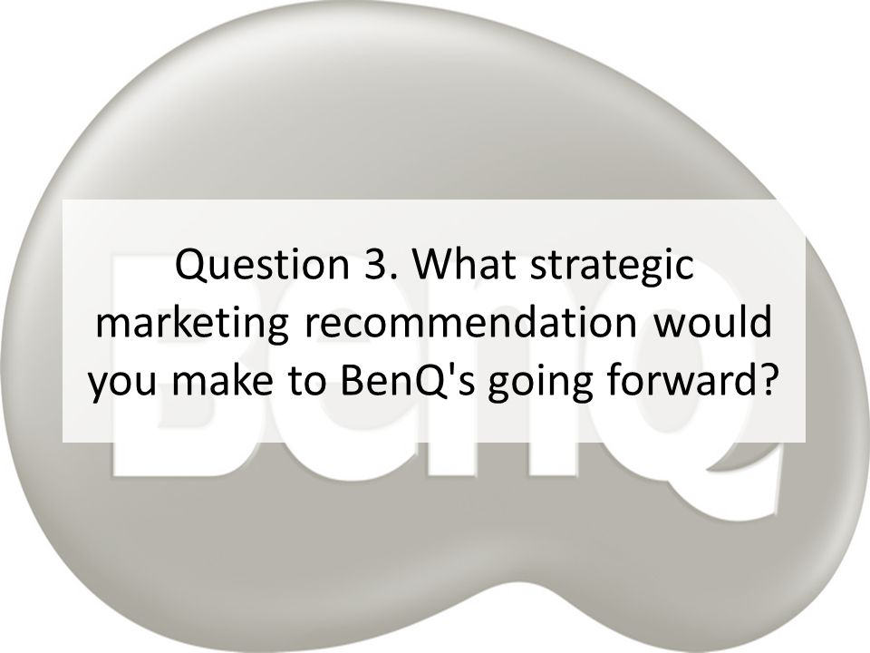 Question 3. What strategic marketing recommendation would you make to BenQ s going forward