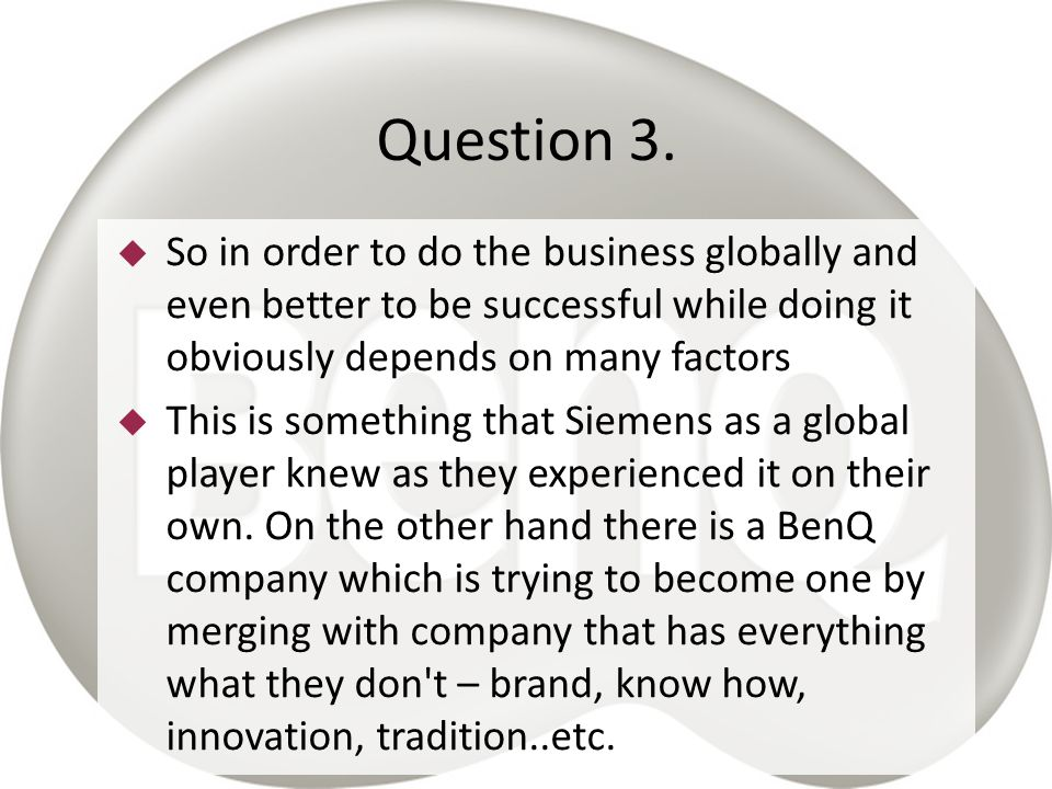Question 3. So in order to do the business globally and even better to be successful while doing it obviously depends on many factors.