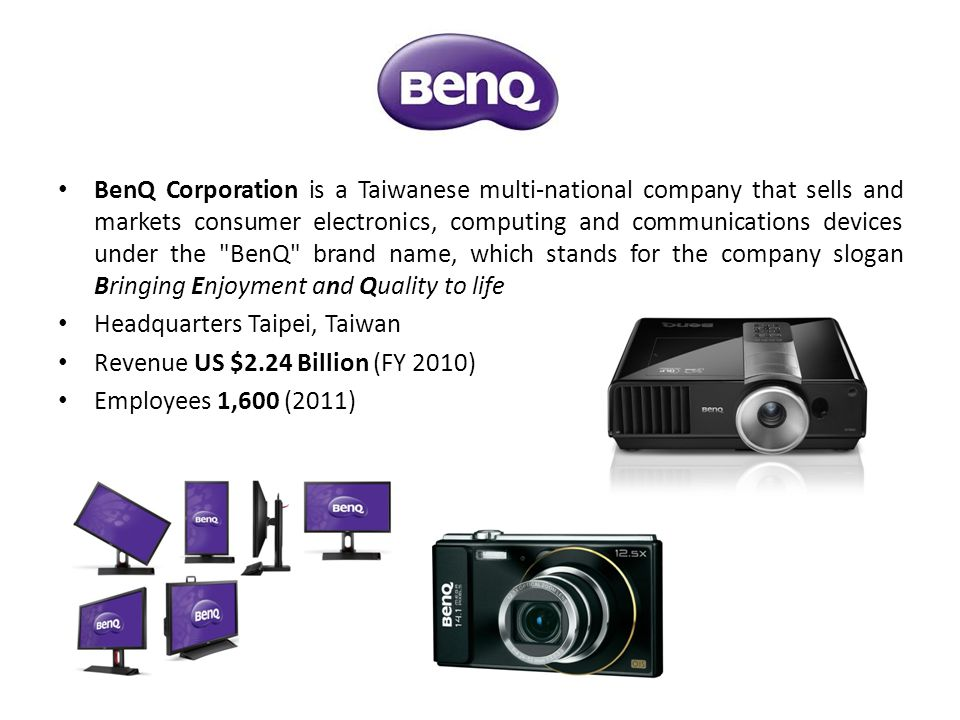 BenQ Corporation is a Taiwanese multi-national company that sells and markets consumer electronics, computing and communications devices under the BenQ brand name, which stands for the company slogan Bringing Enjoyment and Quality to life