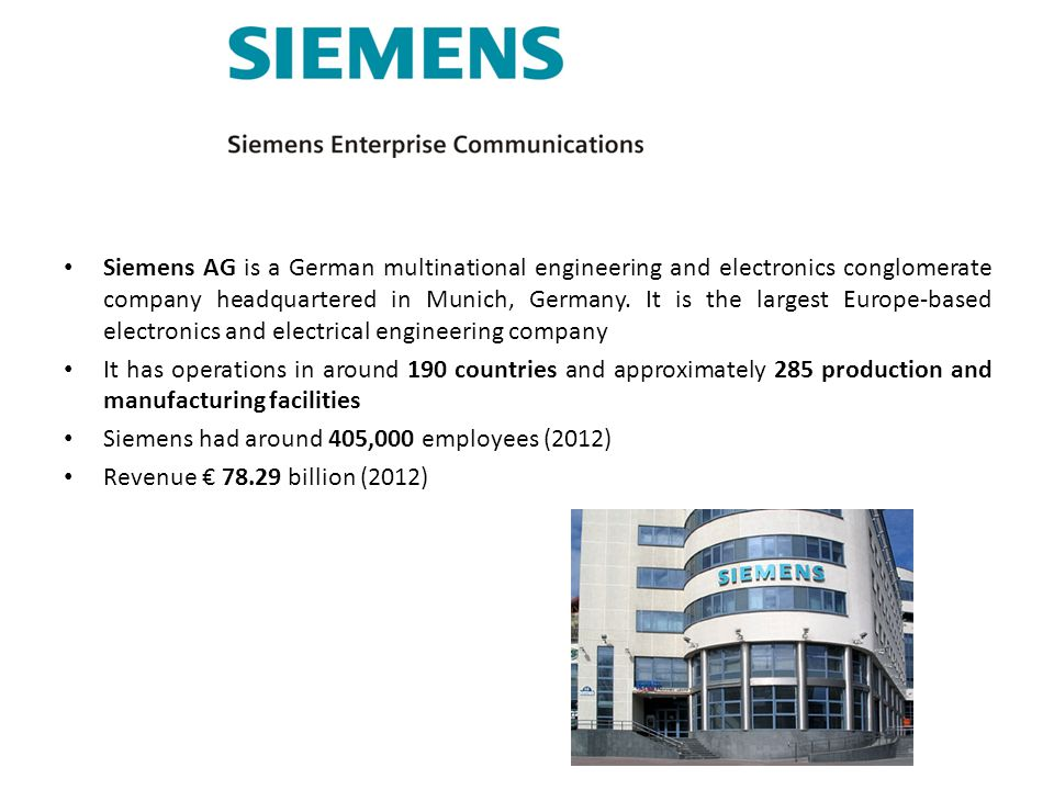 Siemens AG is a German multinational engineering and electronics conglomerate company headquartered in Munich, Germany. It is the largest Europe-based electronics and electrical engineering company
