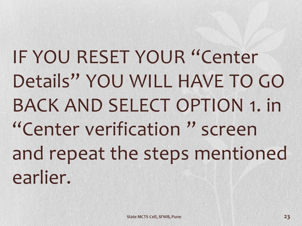 IF YOU RESET YOUR Center Details YOU WILL HAVE TO GO BACK AND SELECT OPTION 1. in Center verification screen and repeat the steps mentioned earlier.
