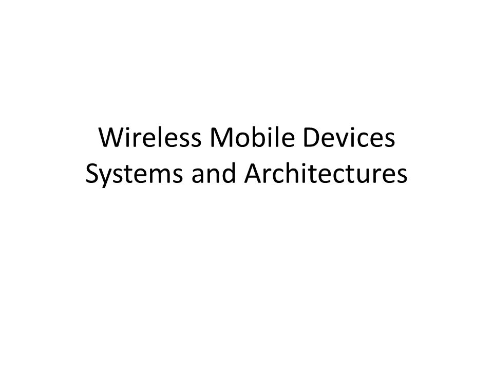Wireless Mobile Devices Systems and Architectures