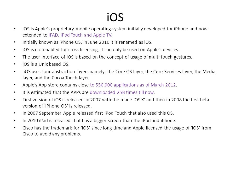 iOS iOS is Apple's proprietary mobile operating system initially developed for iPhone and now extended to iPAD, iPod Touch and Apple TV.