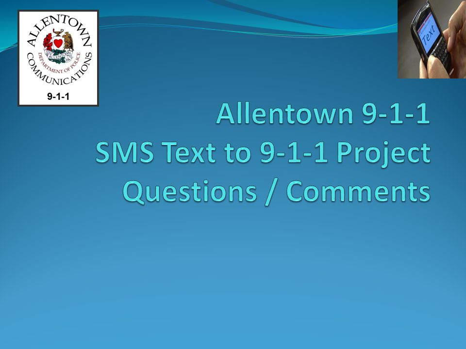 Allentown 9-1-1 SMS Text to 9-1-1 Project Questions / Comments
