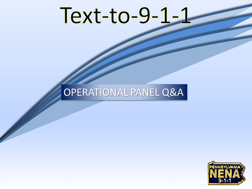 Text-to-9-1-1 OPERATIONAL PANEL Q&A