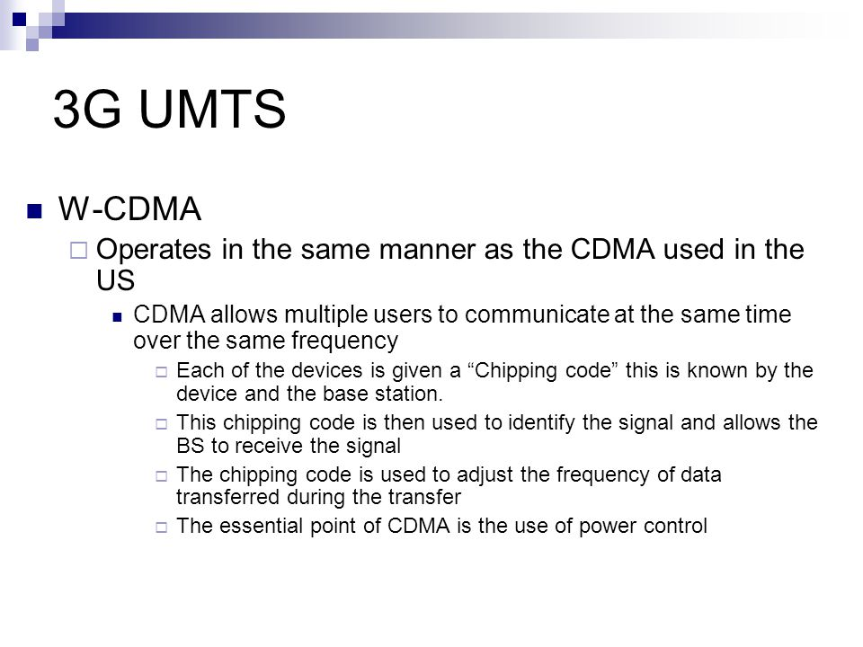 3G UMTS W-CDMA Operates in the same manner as the CDMA used in the US
