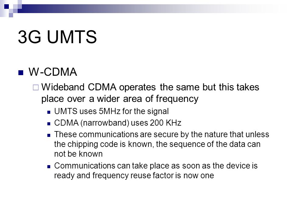 3G UMTS W-CDMA. Wideband CDMA operates the same but this takes place over a wider area of frequency.