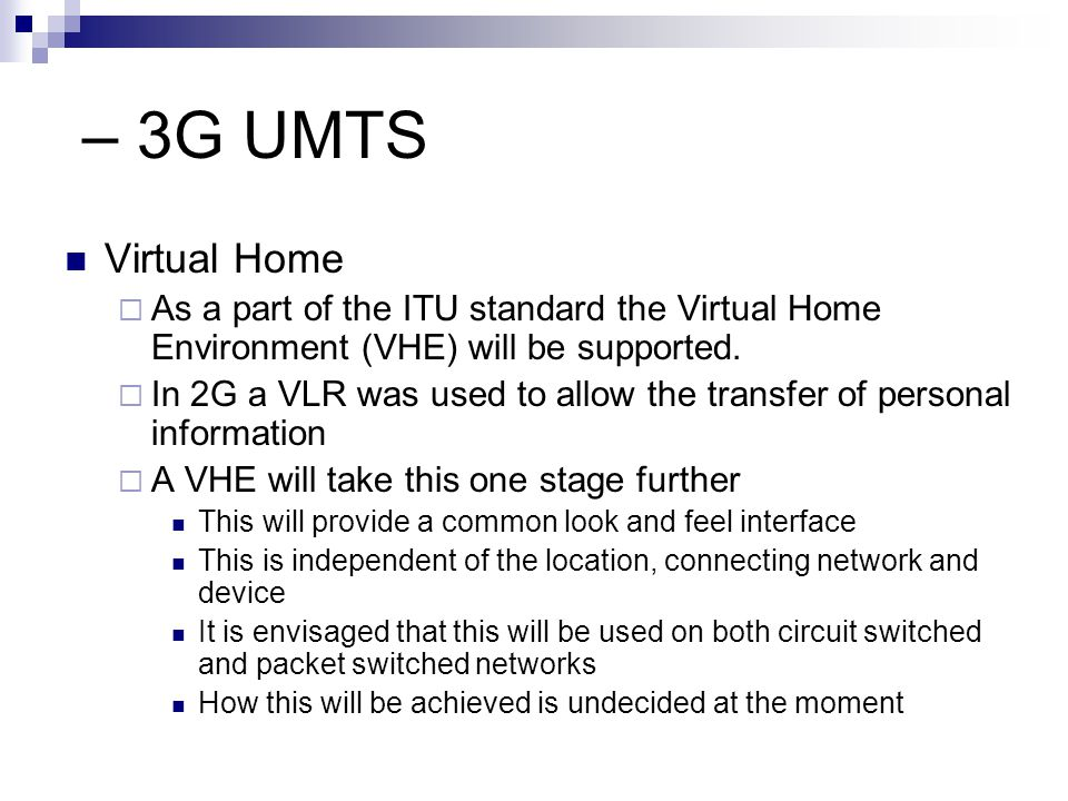 – 3G UMTS Virtual Home. As a part of the ITU standard the Virtual Home Environment (VHE) will be supported.