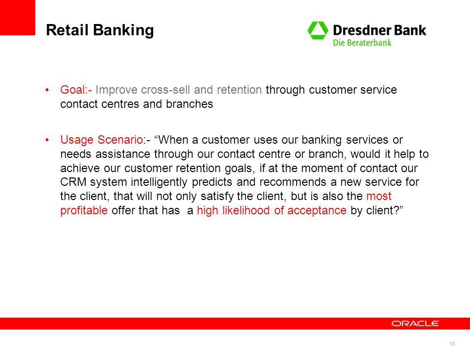 Retail Banking Goal:- Improve cross-sell and retention through customer service contact centres and branches.