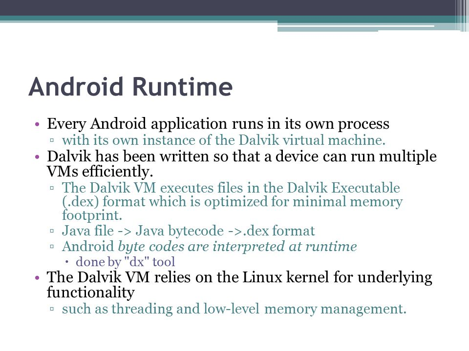 Android Runtime Every Android application runs in its own process