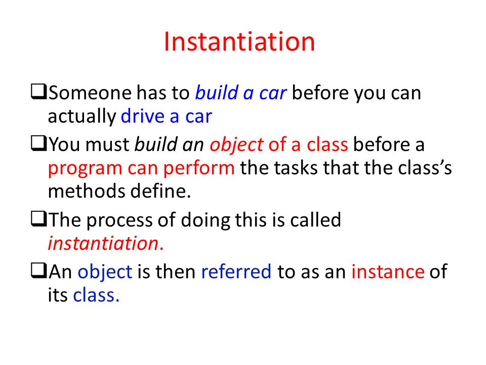 Instantiation Someone has to build a car before you can actually drive a car.