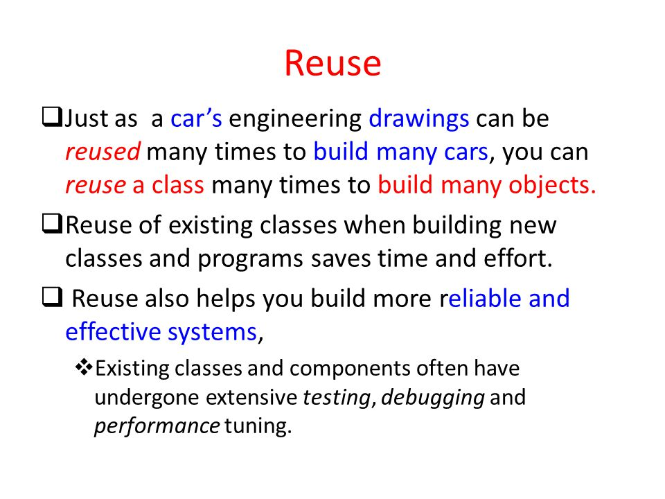 Reuse Just as a car's engineering drawings can be reused many times to build many cars, you can reuse a class many times to build many objects.