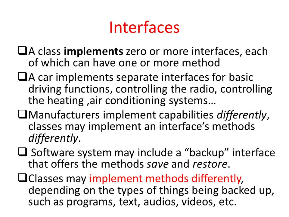 Interfaces A class implements zero or more interfaces, each of which can have one or more method.