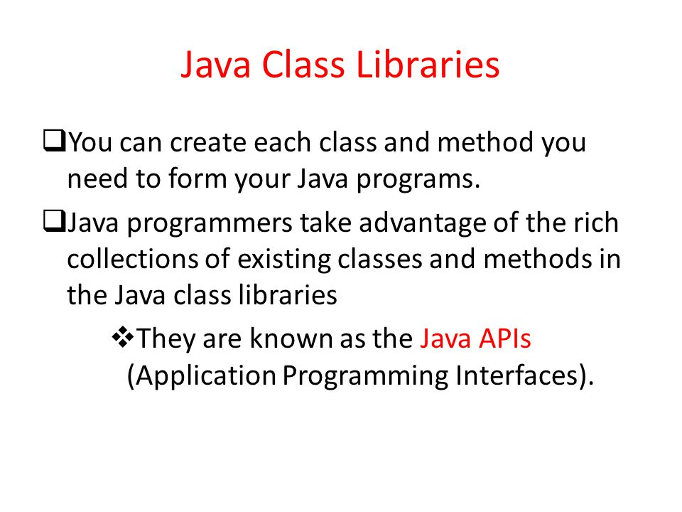 Java Class Libraries You can create each class and method you need to form your Java programs.