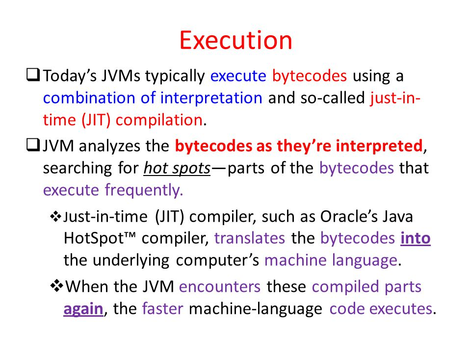 Execution Today's JVMs typically execute bytecodes using a combination of interpretation and so-called just-in-time (JIT) compilation.