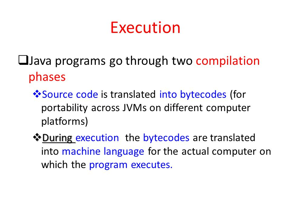 Execution Java programs go through two compilation phases