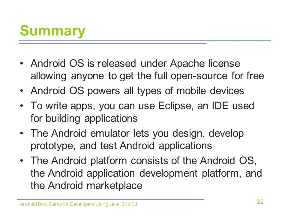 Summary Android OS is released under Apache license allowing anyone to get the full open-source for free.