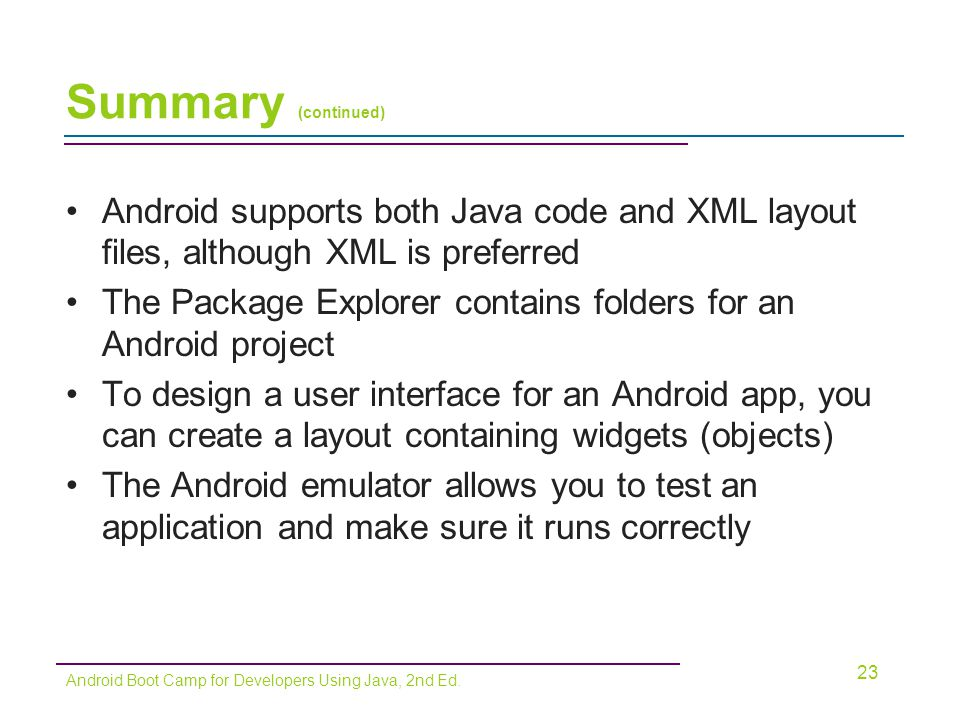 Summary (continued) Android supports both Java code and XML layout files, although XML is preferred.