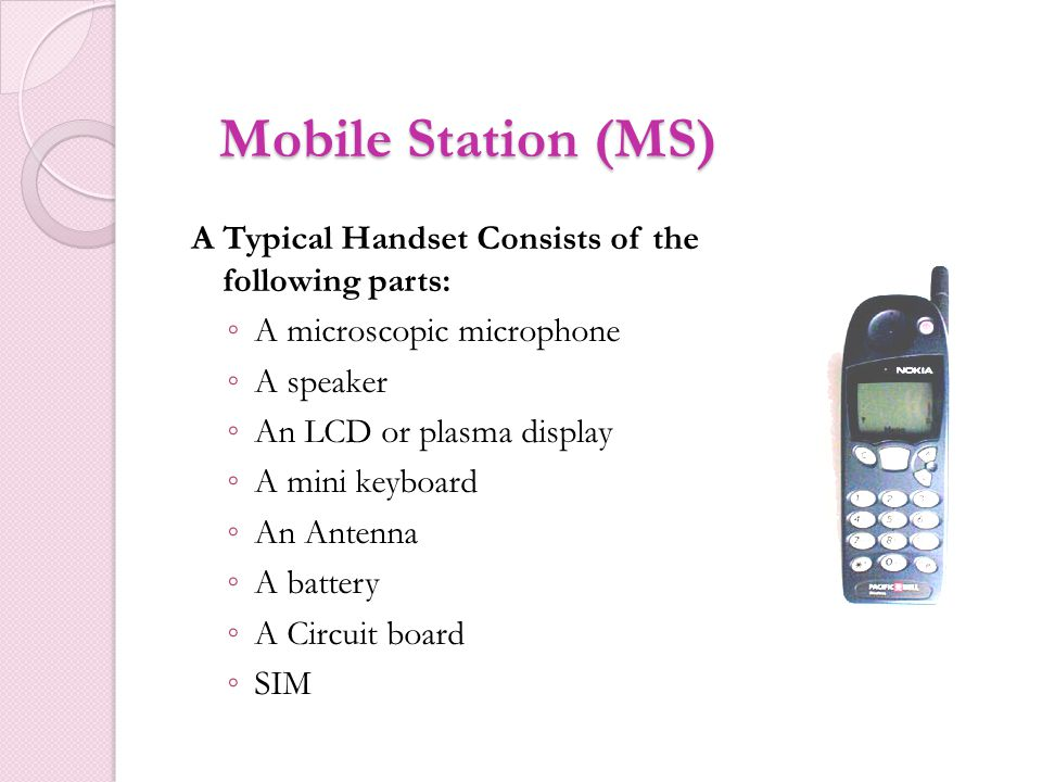 Mobile Station (MS) A Typical Handset Consists of the following parts: