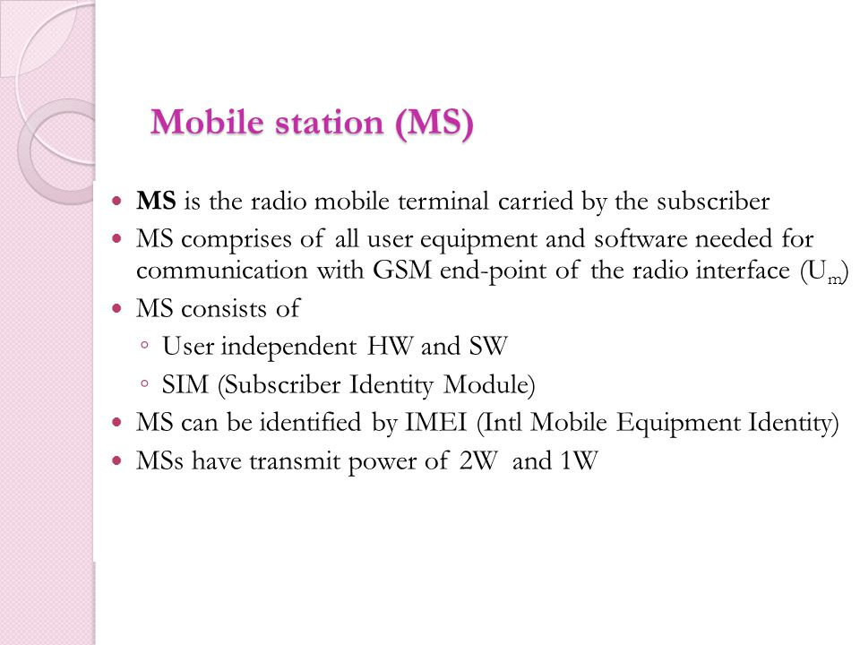 Mobile station (MS) MS is the radio mobile terminal carried by the subscriber.