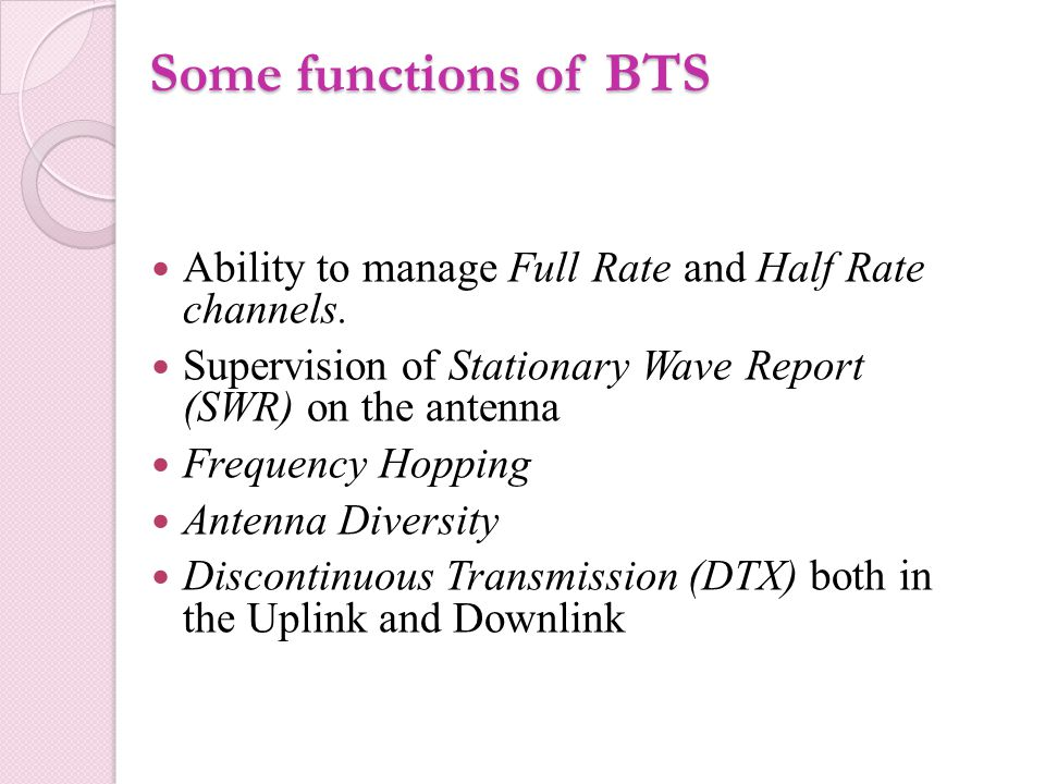 Some functions of BTS Ability to manage Full Rate and Half Rate channels. Supervision of Stationary Wave Report (SWR) on the antenna.