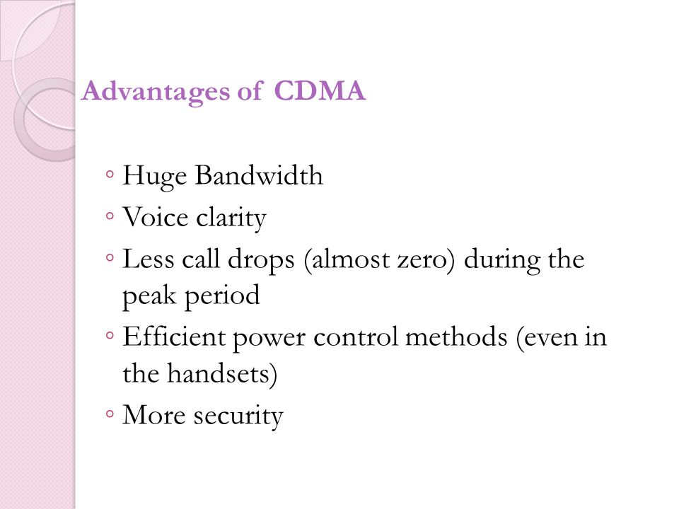 Advantages of CDMA Huge Bandwidth. Voice clarity. Less call drops (almost zero) during the peak period.