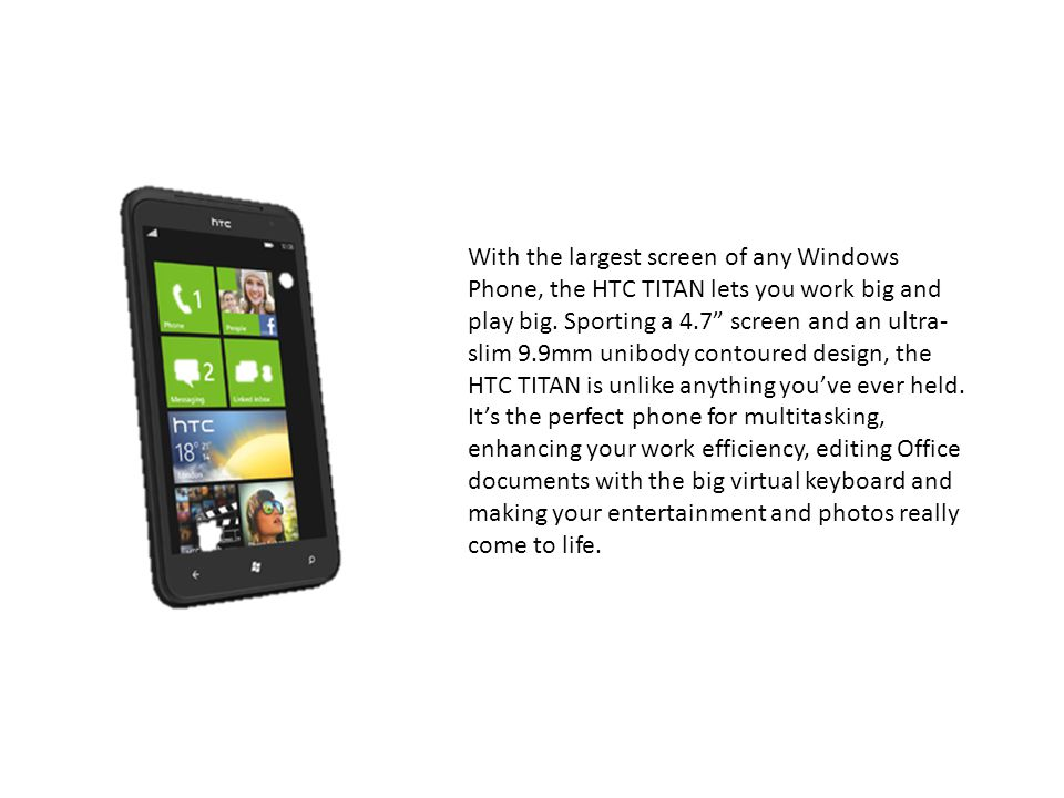 With the largest screen of any Windows Phone, the HTC TITAN lets you work big and play big.
