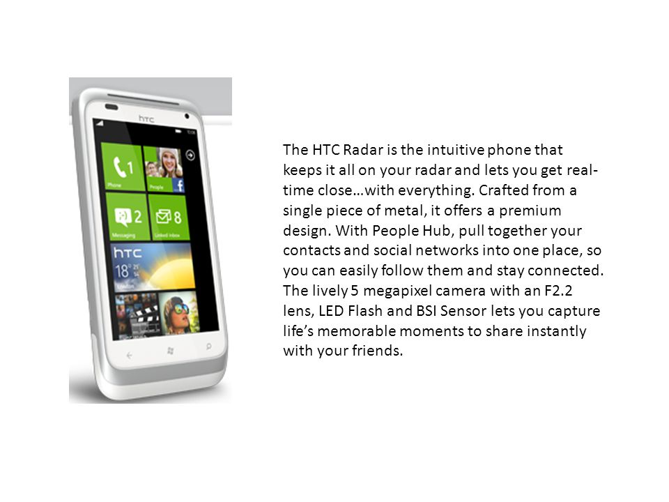 The HTC Radar is the intuitive phone that keeps it all on your radar and lets you get real-time close…with everything.