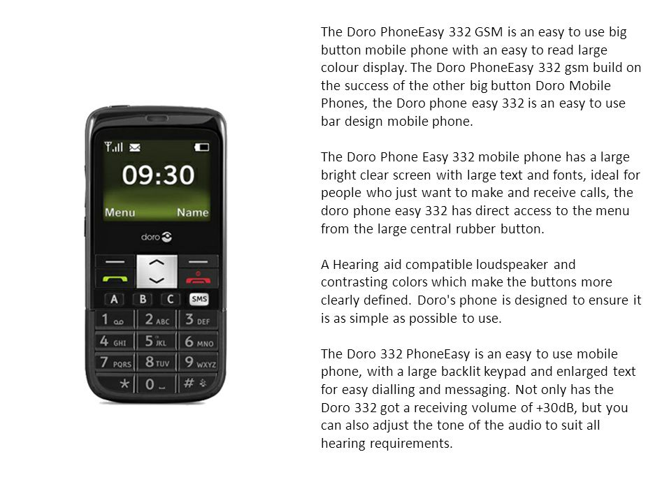 The Doro PhoneEasy 332 GSM is an easy to use big button mobile phone with an easy to read large colour display. The Doro PhoneEasy 332 gsm build on the success of the other big button Doro Mobile Phones, the Doro phone easy 332 is an easy to use bar design mobile phone.
