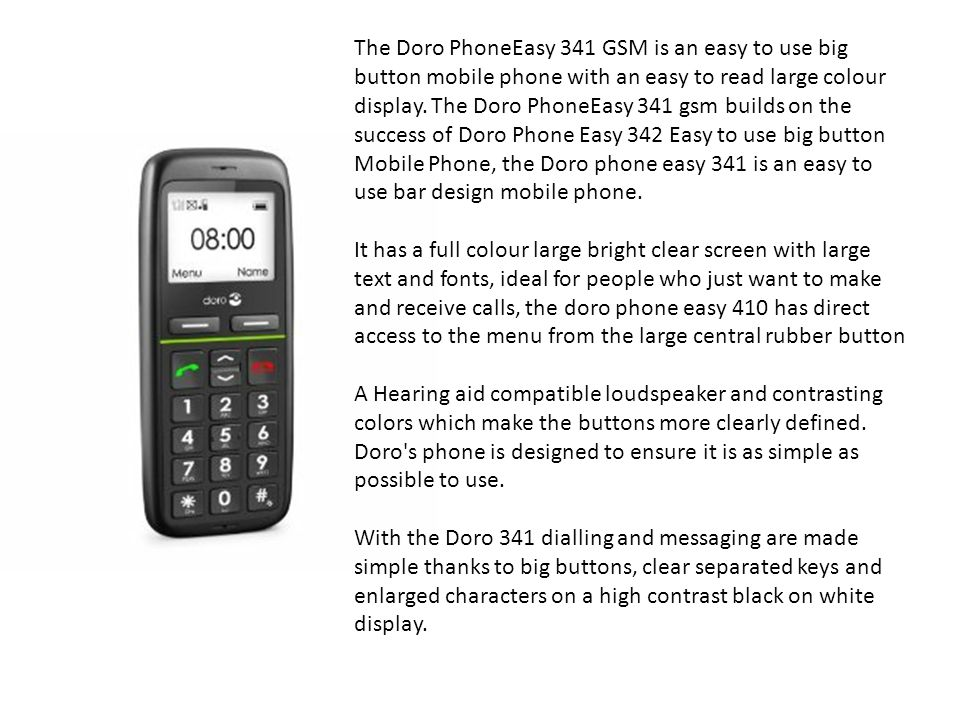 The Doro PhoneEasy 341 GSM is an easy to use big button mobile phone with an easy to read large colour display. The Doro PhoneEasy 341 gsm builds on the success of Doro Phone Easy 342 Easy to use big button Mobile Phone, the Doro phone easy 341 is an easy to use bar design mobile phone.