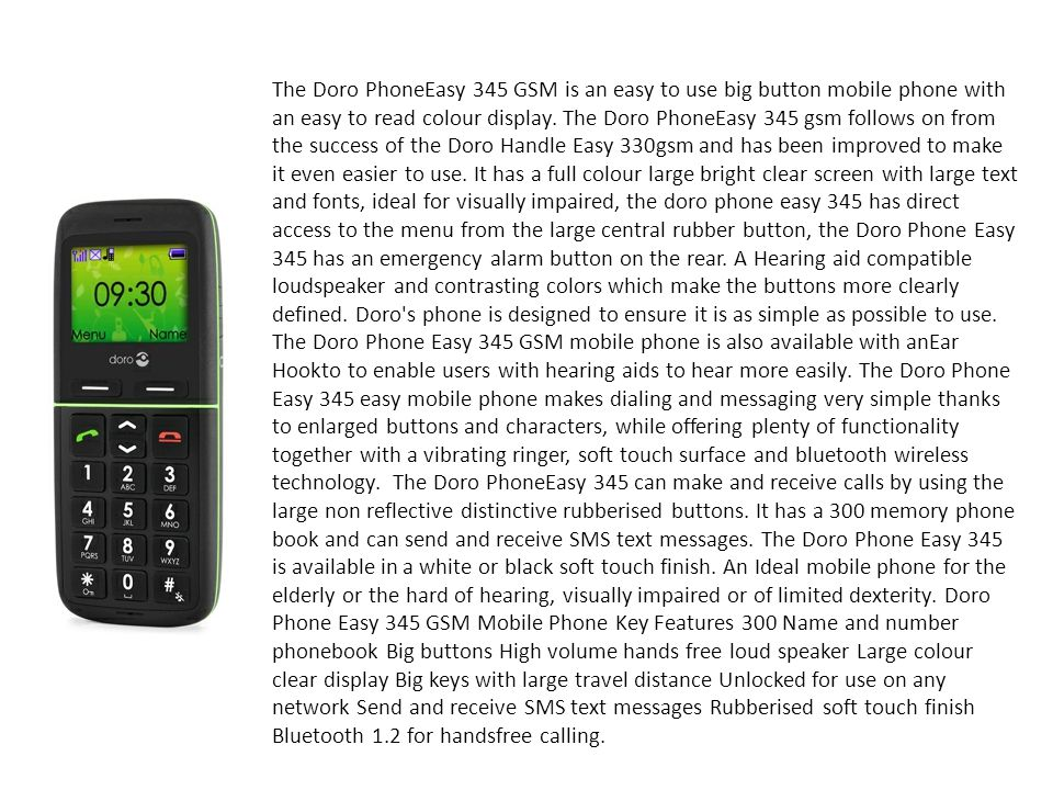 The Doro PhoneEasy 345 GSM is an easy to use big button mobile phone with an easy to read colour display.