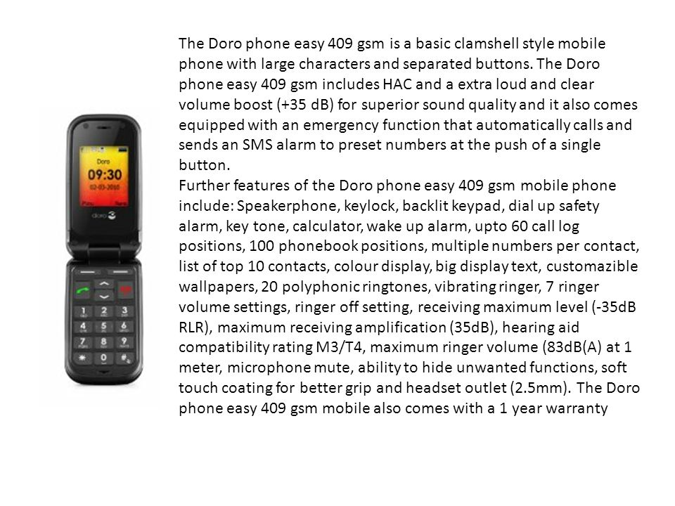 The Doro phone easy 409 gsm is a basic clamshell style mobile phone with large characters and separated buttons. The Doro phone easy 409 gsm includes HAC and a extra loud and clear volume boost (+35 dB) for superior sound quality and it also comes equipped with an emergency function that automatically calls and sends an SMS alarm to preset numbers at the push of a single button.