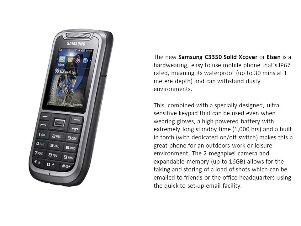 The new Samsung C3350 Solid Xcover or Eisen is a hardwearing, easy to use mobile phone that s IP67 rated, meaning its waterproof (up to 30 mins at 1 metere depth) and can withstand dusty environments.