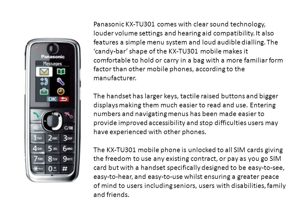 Panasonic KX-TU301 comes with clear sound technology, louder volume settings and hearing aid compatibility. It also features a simple menu system and loud audible dialling. The 'candy-bar' shape of the KX-TU301 mobile makes it comfortable to hold or carry in a bag with a more familiar form factor than other mobile phones, according to the manufacturer.