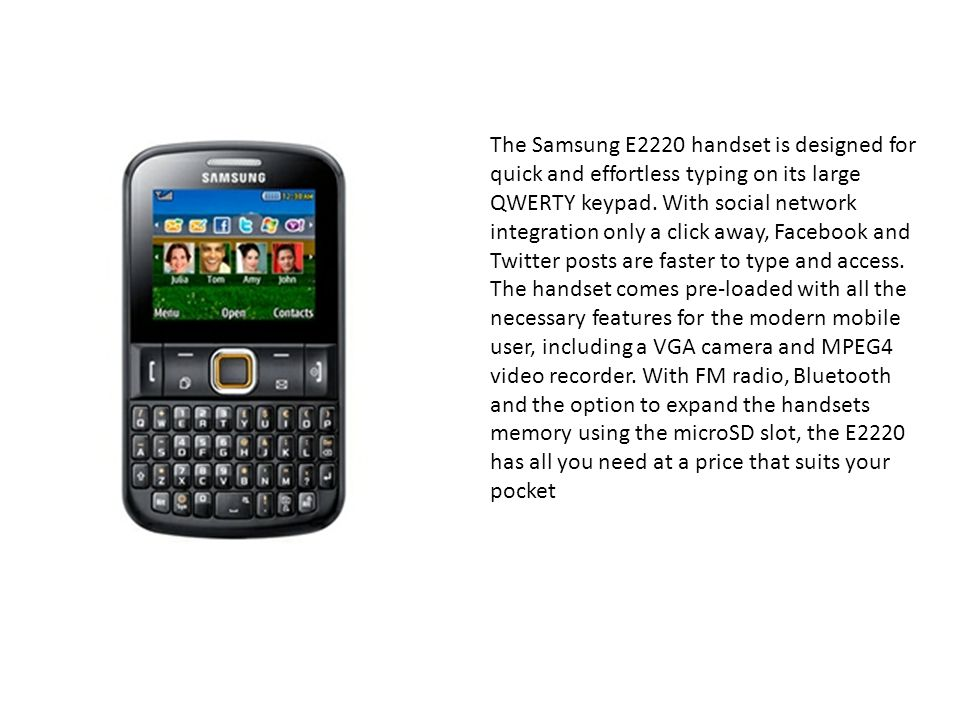 The Samsung E2220 handset is designed for quick and effortless typing on its large QWERTY keypad.