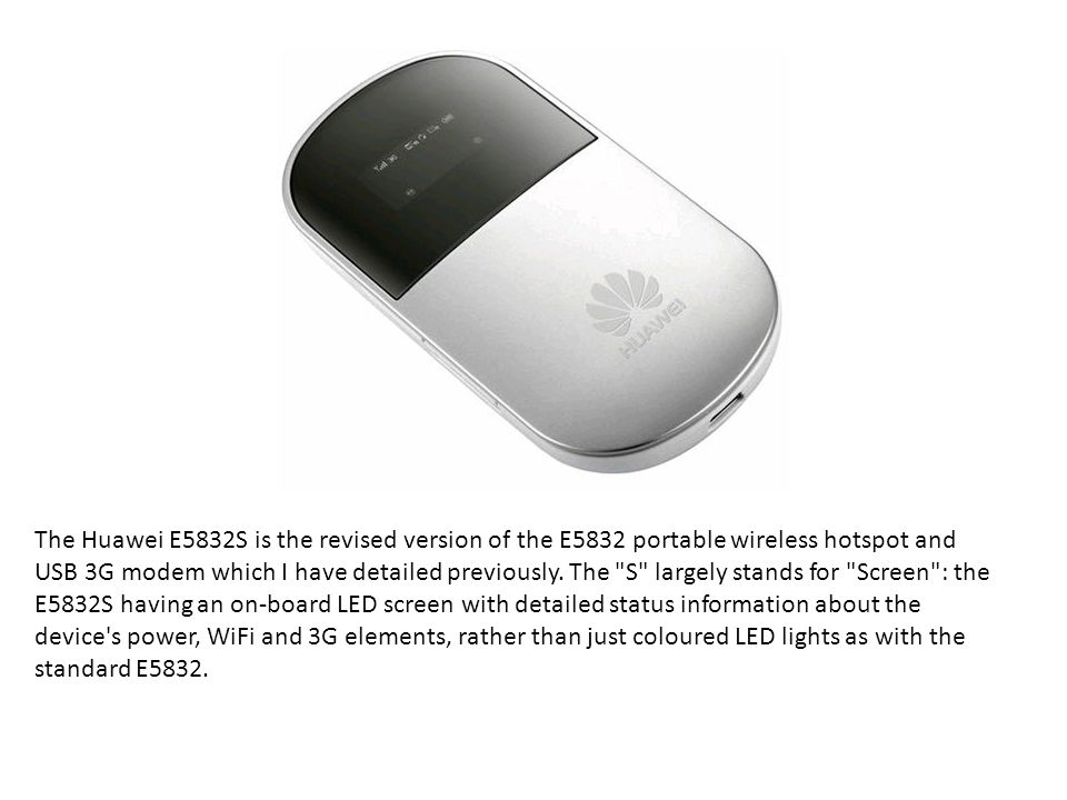 The Huawei E5832S is the revised version of the E5832 portable wireless hotspot and USB 3G modem which I have detailed previously.