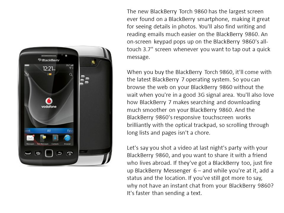 The new BlackBerry Torch 9860 has the largest screen ever found on a BlackBerry smartphone, making it great for seeing details in photos. You ll also find writing and reading emails much easier on the BlackBerry 9860. An on-screen keypad pops up on the BlackBerry 9860 s all-touch 3.7 screen whenever you want to tap out a quick message.