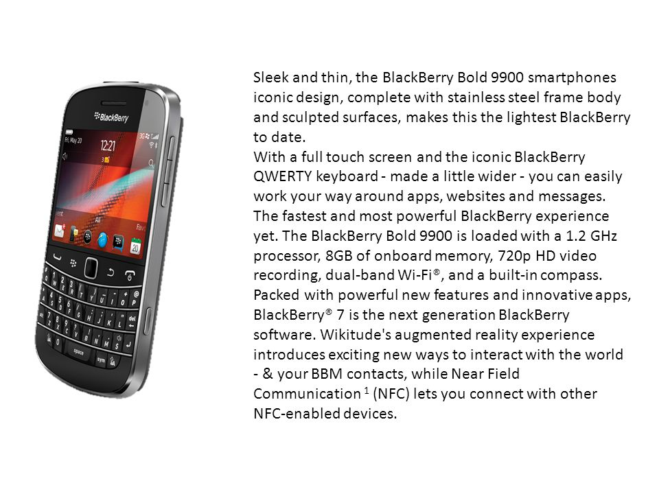 Sleek and thin, the BlackBerry Bold 9900 smartphones iconic design, complete with stainless steel frame body and sculpted surfaces, makes this the lightest BlackBerry to date.