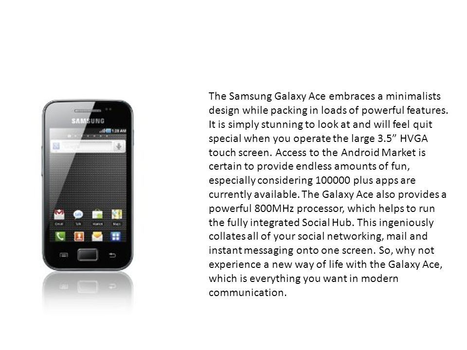 The Samsung Galaxy Ace embraces a minimalists design while packing in loads of powerful features.