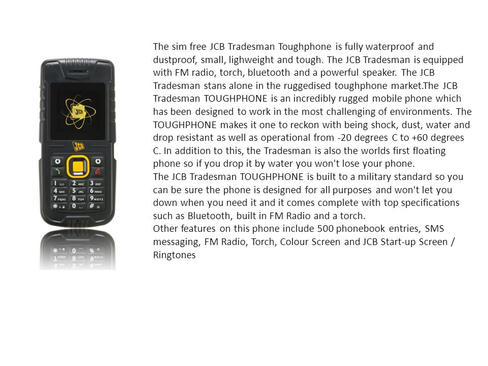The sim free JCB Tradesman Toughphone is fully waterproof and dustproof, small, lighweight and tough. The JCB Tradesman is equipped with FM radio, torch, bluetooth and a powerful speaker. The JCB Tradesman stans alone in the ruggedised toughphone market.The JCB Tradesman TOUGHPHONE is an incredibly rugged mobile phone which has been designed to work in the most challenging of environments. The TOUGHPHONE makes it one to reckon with being shock, dust, water and drop resistant as well as operational from -20 degrees C to +60 degrees C. In addition to this, the Tradesman is also the worlds first floating phone so if you drop it by water you won t lose your phone.