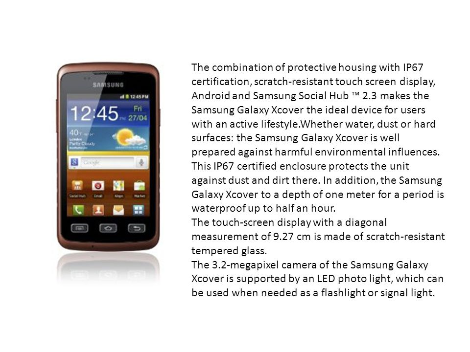 The combination of protective housing with IP67 certification, scratch-resistant touch screen display, Android and Samsung Social Hub ™ 2.3 makes the Samsung Galaxy Xcover the ideal device for users with an active lifestyle.Whether water, dust or hard surfaces: the Samsung Galaxy Xcover is well prepared against harmful environmental influences. This IP67 certified enclosure protects the unit against dust and dirt there. In addition, the Samsung Galaxy Xcover to a depth of one meter for a period is waterproof up to half an hour.