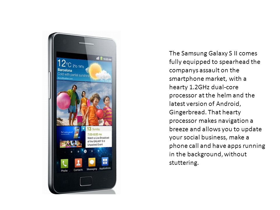 The Samsung Galaxy S II comes fully equipped to spearhead the companys assault on the smartphone market, with a hearty 1.2GHz dual-core processor at the helm and the latest version of Android, Gingerbread.
