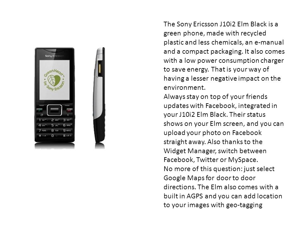 The Sony Ericsson J10i2 Elm Black is a green phone, made with recycled plastic and less chemicals, an e-manual and a compact packaging.