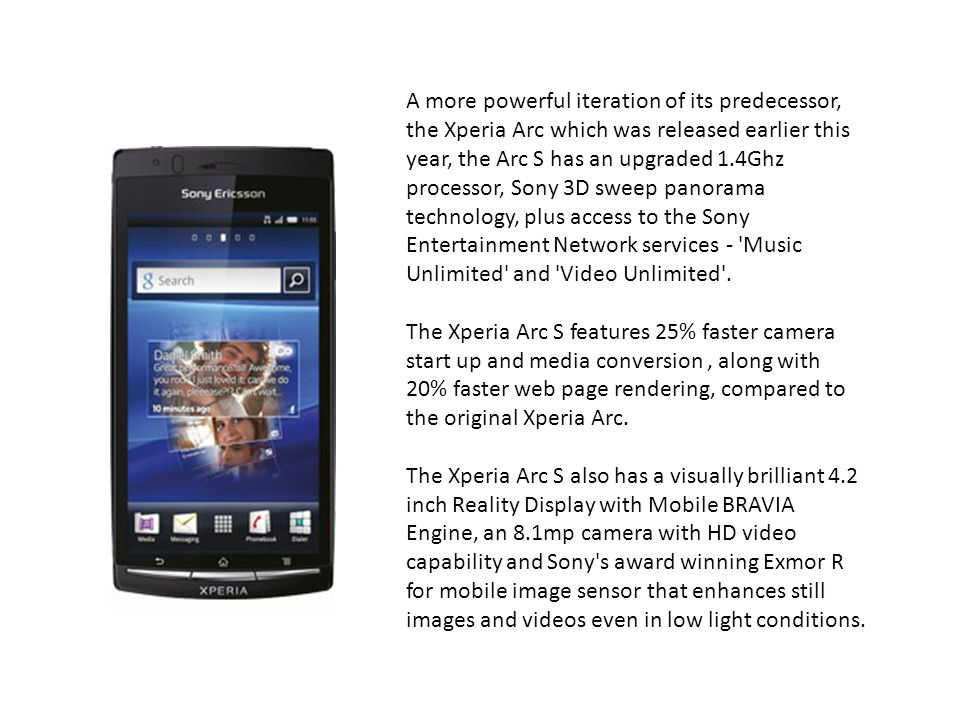 A more powerful iteration of its predecessor, the Xperia Arc which was released earlier this year, the Arc S has an upgraded 1.4Ghz processor, Sony 3D sweep panorama technology, plus access to the Sony Entertainment Network services - Music Unlimited and Video Unlimited .
